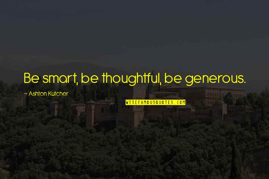 Encouragement For Today Quotes By Ashton Kutcher: Be smart, be thoughtful, be generous.