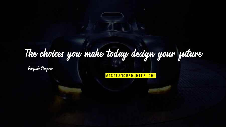 Encouragement For Today Quotes By Deepak Chopra: The choices you make today design your future