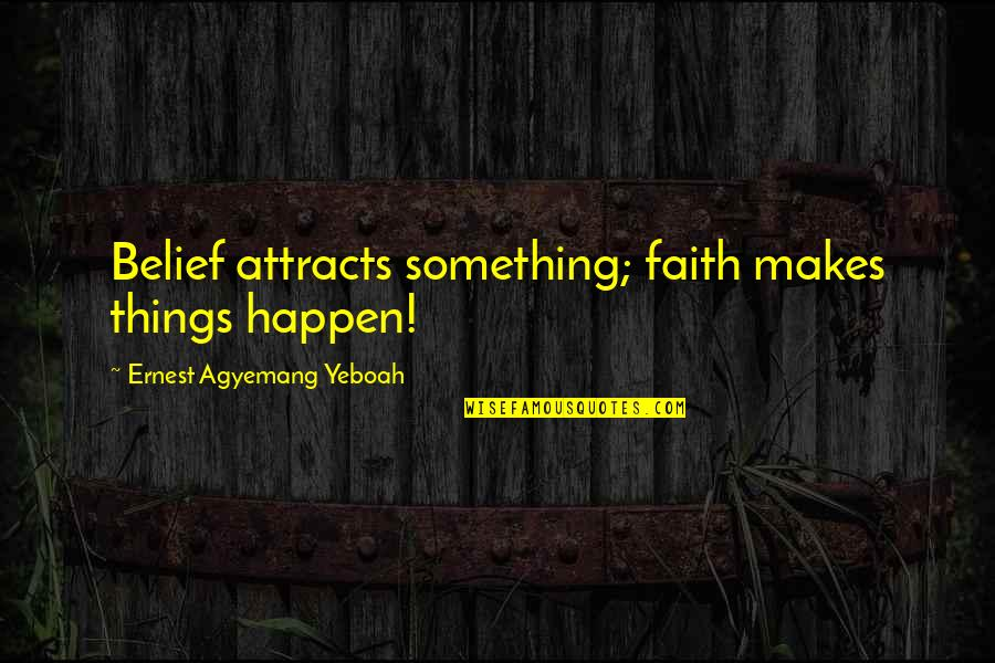 Encouragement For Today Quotes By Ernest Agyemang Yeboah: Belief attracts something; faith makes things happen!