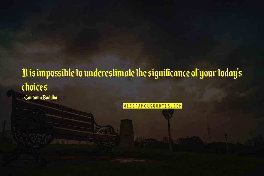 Encouragement For Today Quotes By Gautama Buddha: It is impossible to underestimate the significance of