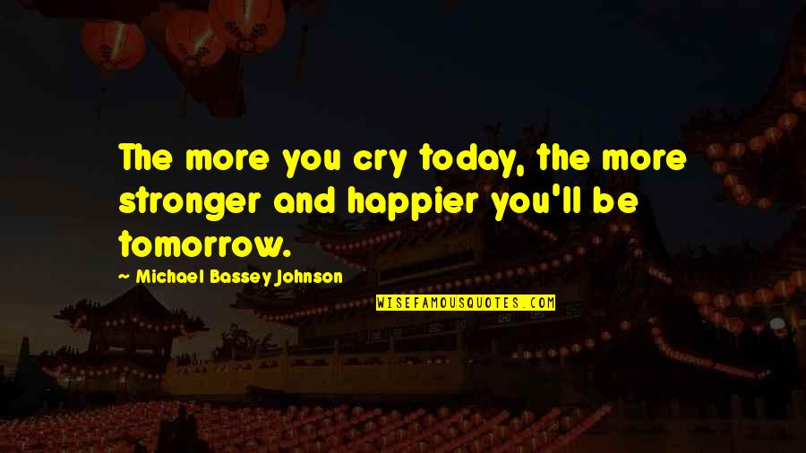 Encouragement For Today Quotes By Michael Bassey Johnson: The more you cry today, the more stronger