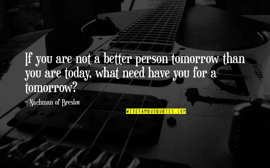 Encouragement For Today Quotes By Nachman Of Breslov: If you are not a better person tomorrow
