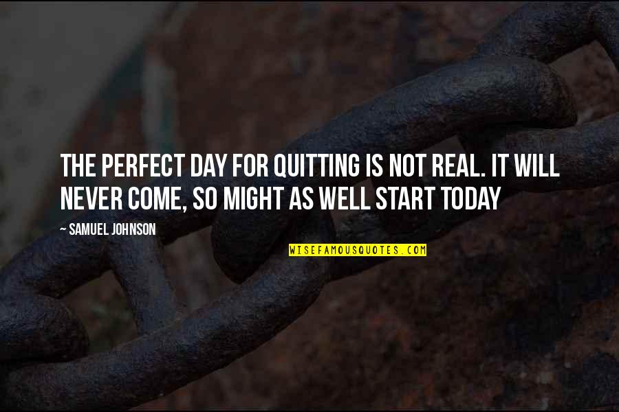 Encouragement For Today Quotes By Samuel Johnson: The perfect day for quitting is not real.