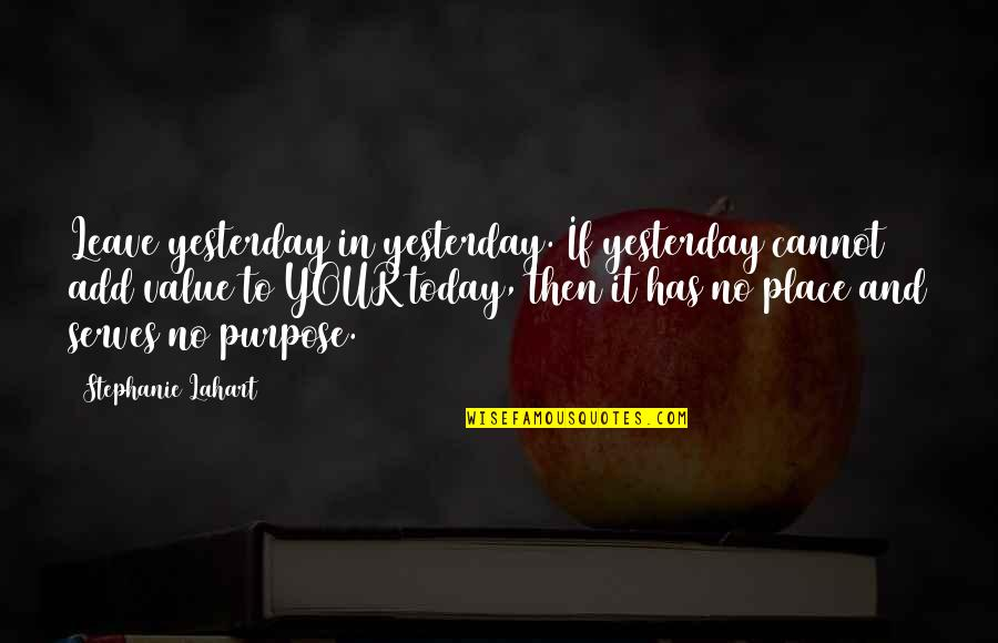 Encouragement For Today Quotes By Stephanie Lahart: Leave yesterday in yesterday. If yesterday cannot add