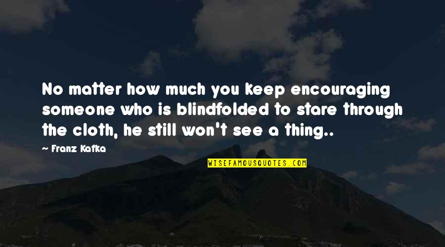 Encouraging Someone Quotes By Franz Kafka: No matter how much you keep encouraging someone