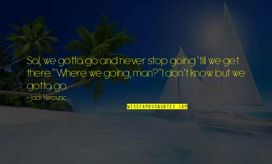 Encrusts Quotes By Jack Kerouac: Sal, we gotta go and never stop going