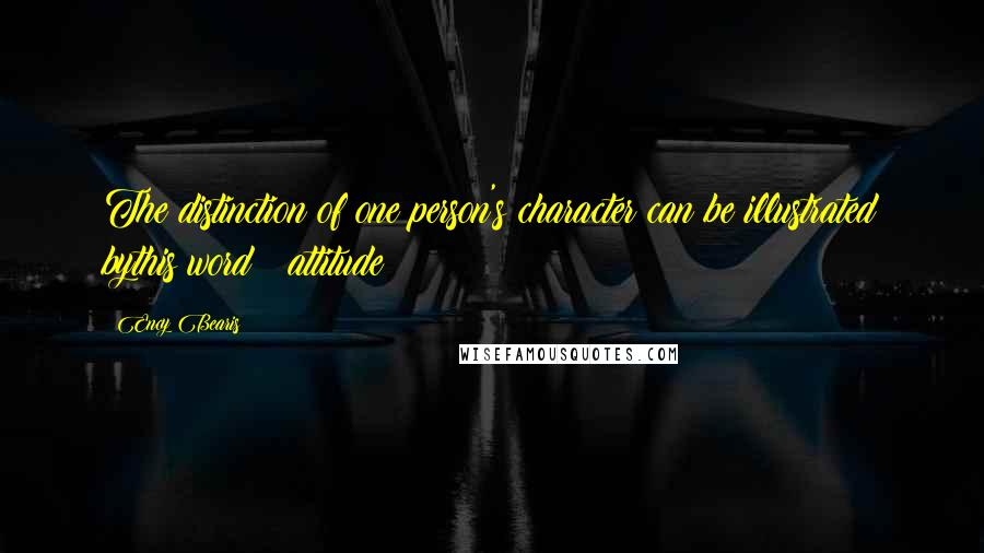 Ency Bearis quotes: The distinction of one person's character can be illustrated bythis word : attitude
