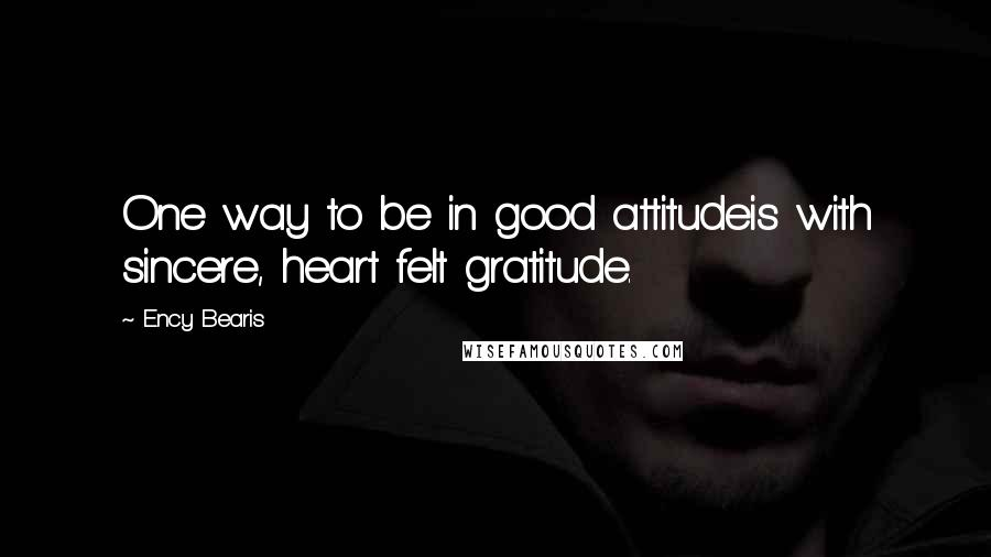 Ency Bearis quotes: One way to be in good attitudeis with sincere, heart felt gratitude.
