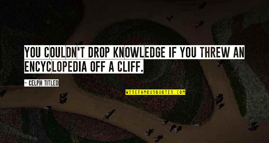 Encyclopedia Of Quotes By Celph Titled: You couldn't drop knowledge if you threw an