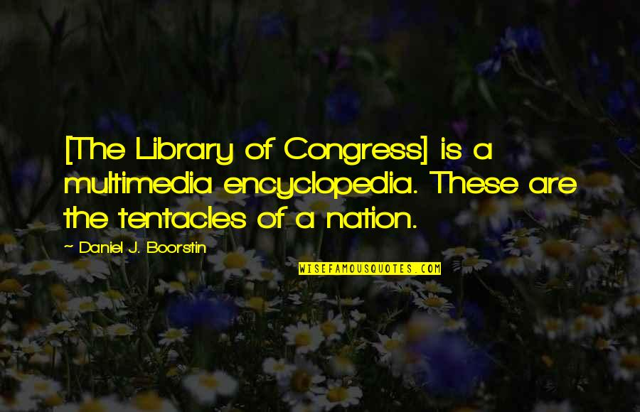 Encyclopedia Of Quotes By Daniel J. Boorstin: [The Library of Congress] is a multimedia encyclopedia.