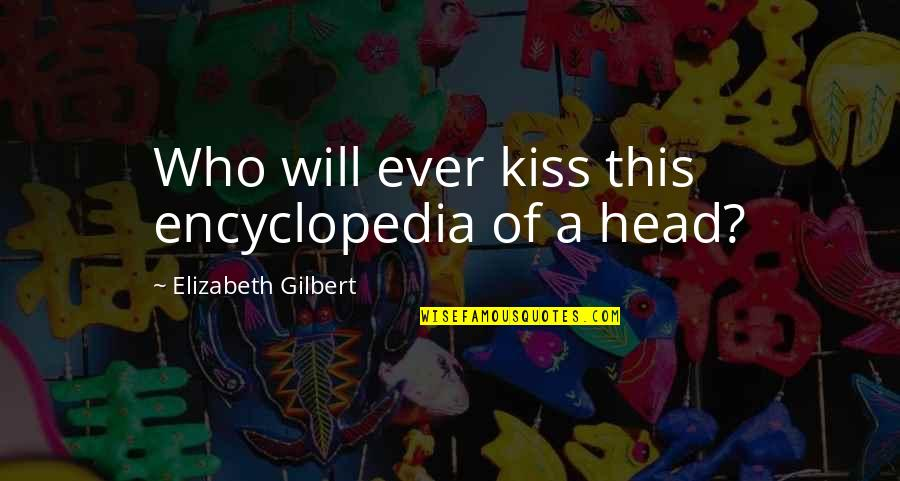 Encyclopedia Of Quotes By Elizabeth Gilbert: Who will ever kiss this encyclopedia of a