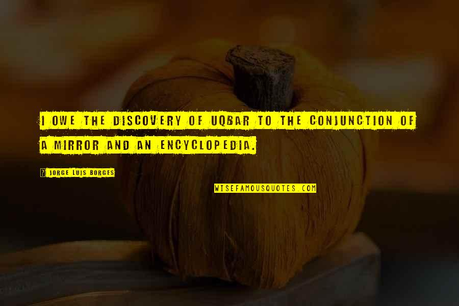 Encyclopedia Of Quotes By Jorge Luis Borges: I owe the discovery of Uqbar to the