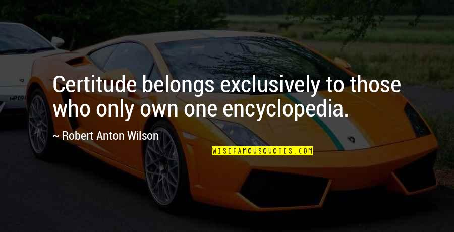 Encyclopedia Of Quotes By Robert Anton Wilson: Certitude belongs exclusively to those who only own