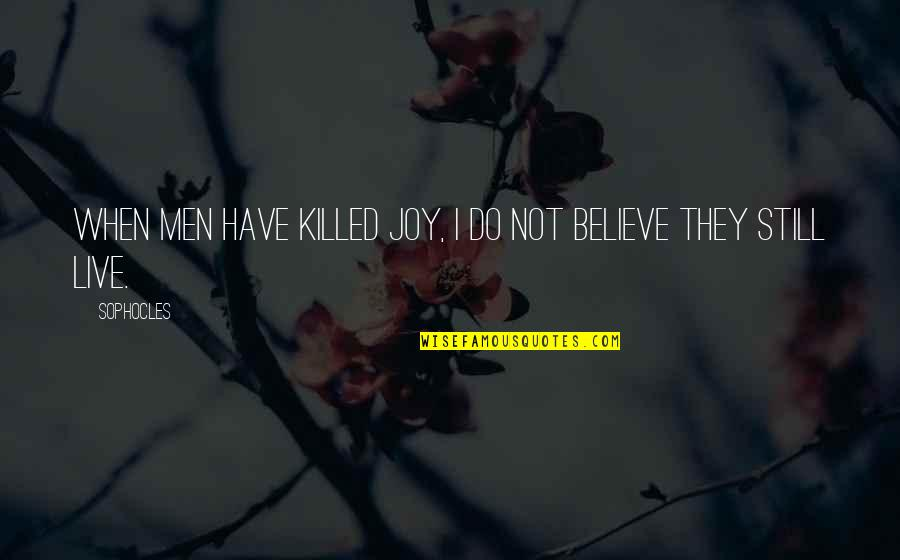 End Of Tenure Quotes By Sophocles: When men have killed joy, I do not