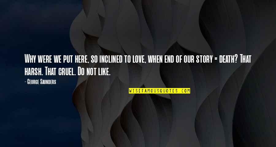 End Of The Love Story Quotes By George Saunders: Why were we put here, so inclined to