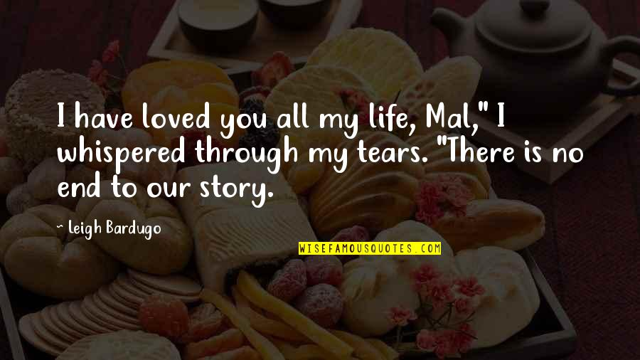 """End Of The Love Story Quotes By Leigh Bardugo: I have loved you all my life, Mal,"""""""