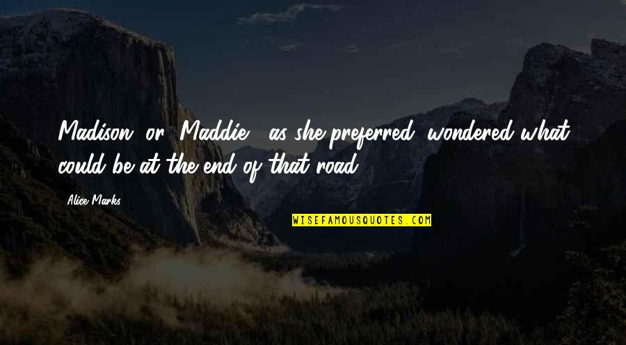 "End Of The Road Quotes By Alice Marks: Madison, or ""Maddie,"" as she preferred, wondered what"