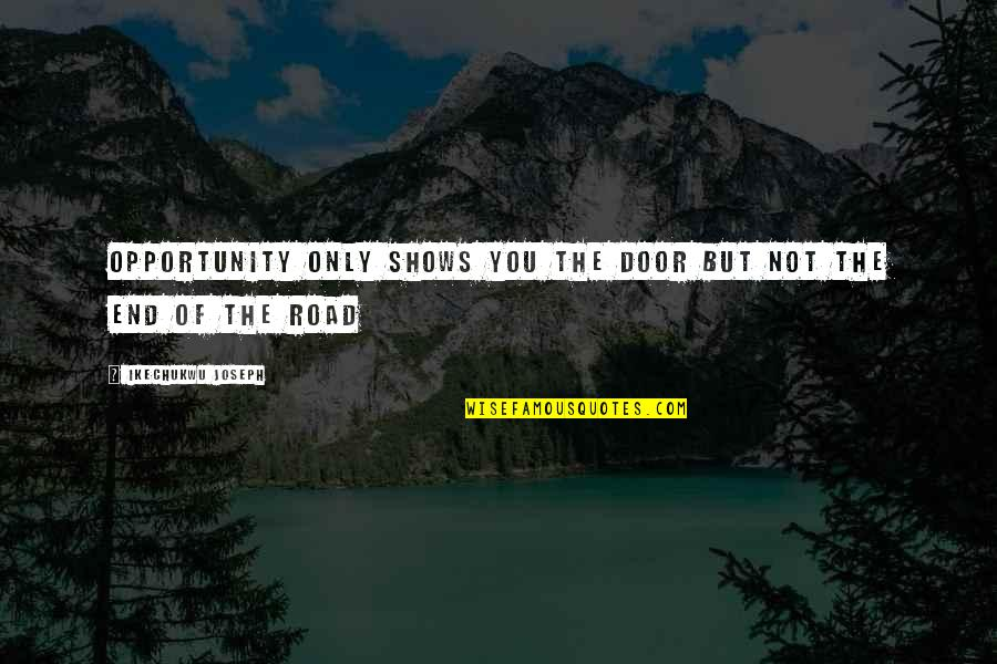 End Of The Road Quotes By Ikechukwu Joseph: Opportunity only shows you the door but not