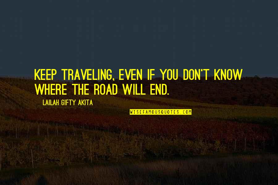 End Of The Road Quotes By Lailah Gifty Akita: Keep traveling, even if you don't know where