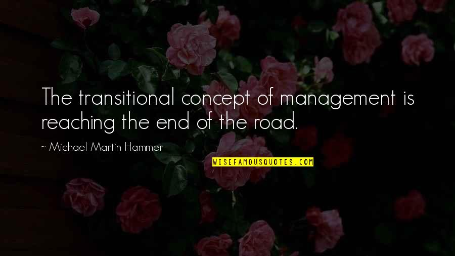 End Of The Road Quotes By Michael Martin Hammer: The transitional concept of management is reaching the