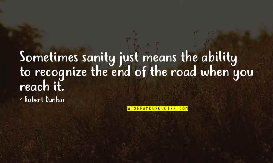 End Of The Road Quotes By Robert Dunbar: Sometimes sanity just means the ability to recognize