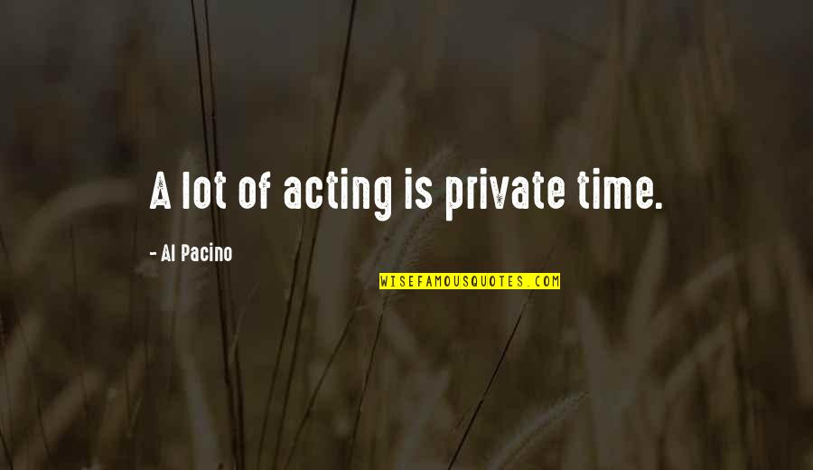 End Of Workday Quotes By Al Pacino: A lot of acting is private time.