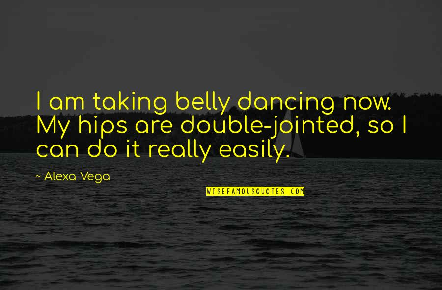 End Of Workday Quotes By Alexa Vega: I am taking belly dancing now. My hips