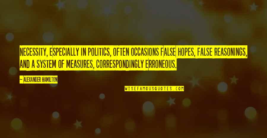 End Of Workday Quotes By Alexander Hamilton: Necessity, especially in politics, often occasions false hopes,