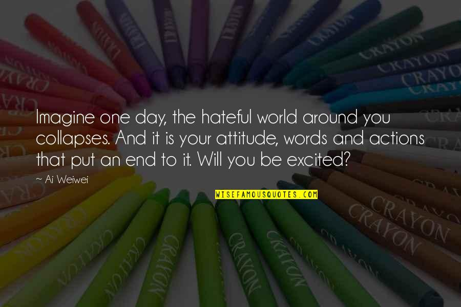 End The Day Quotes By Ai Weiwei: Imagine one day, the hateful world around you