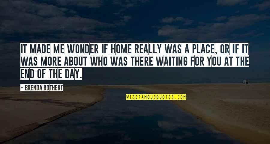 End The Day Quotes By Brenda Rothert: It made me wonder if home really was