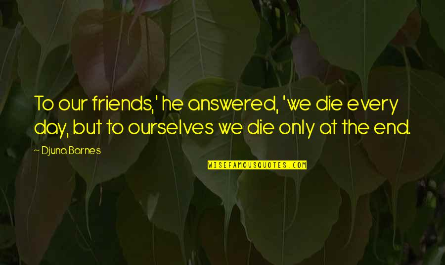 End The Day Quotes By Djuna Barnes: To our friends,' he answered, 'we die every