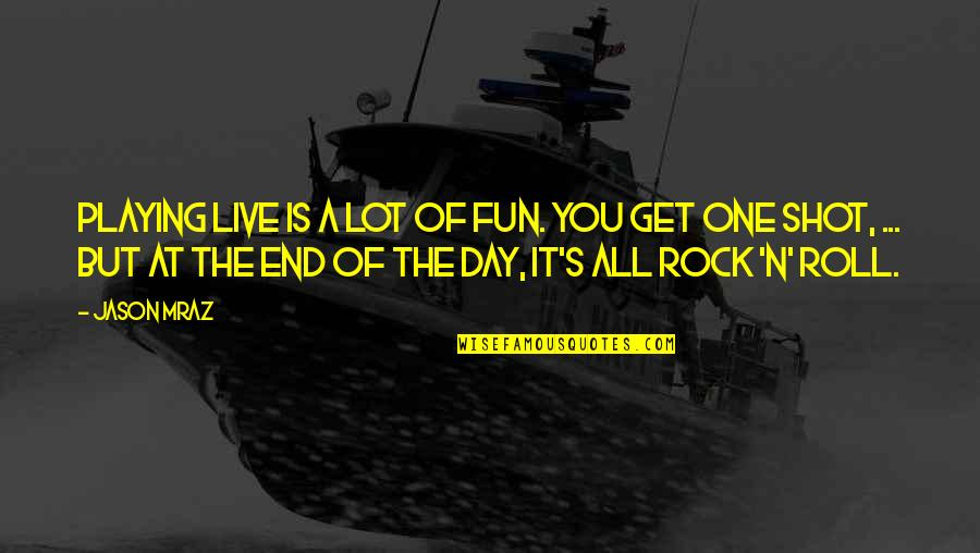 End The Day Quotes By Jason Mraz: Playing live is a lot of fun. You