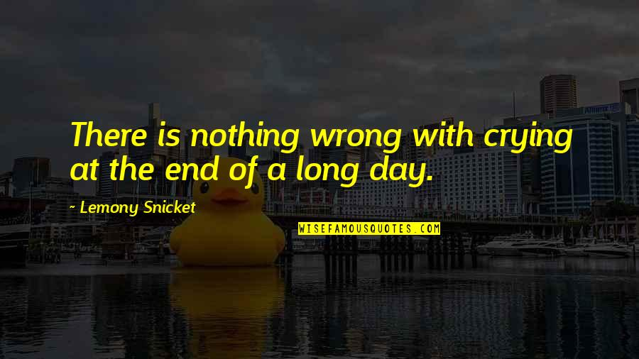 End The Day Quotes By Lemony Snicket: There is nothing wrong with crying at the