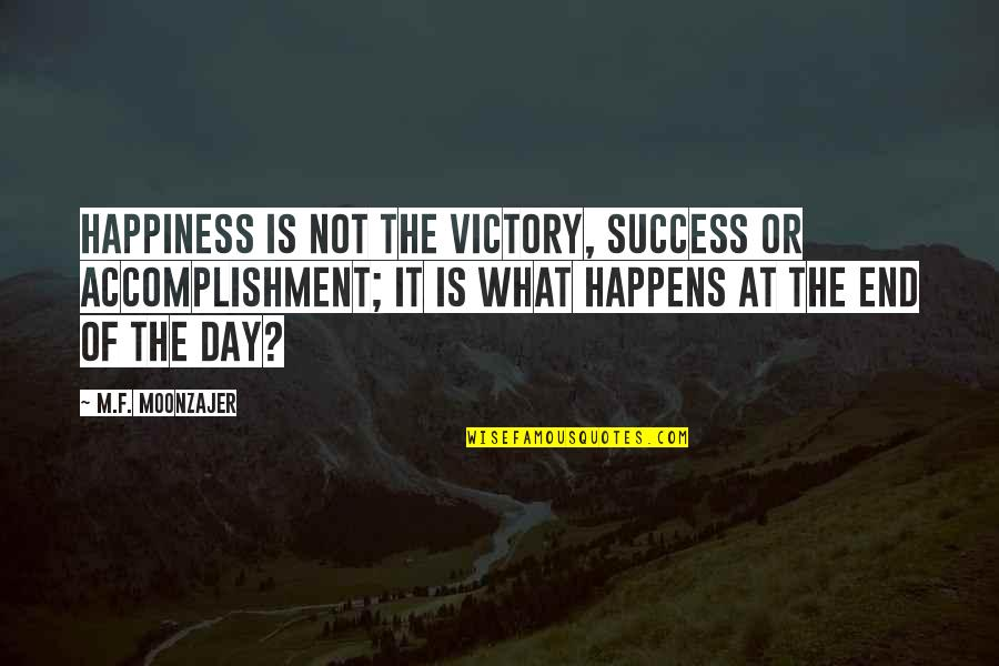 End The Day Quotes By M.F. Moonzajer: Happiness is not the victory, success or accomplishment;