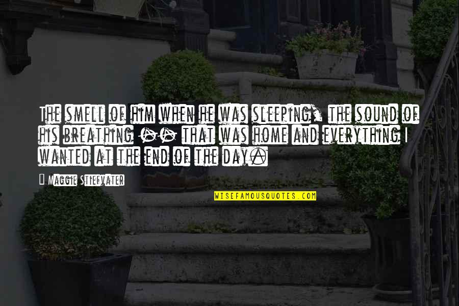End The Day Quotes By Maggie Stiefvater: The smell of him when he was sleeping,