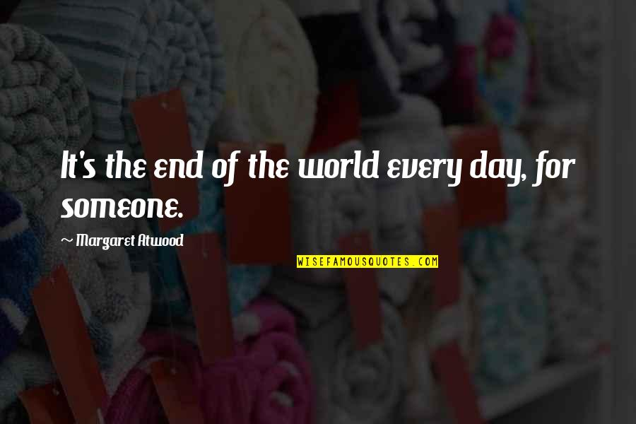 End The Day Quotes By Margaret Atwood: It's the end of the world every day,