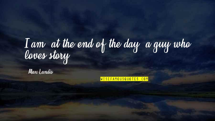 End The Day Quotes By Max Landis: I am, at the end of the day,