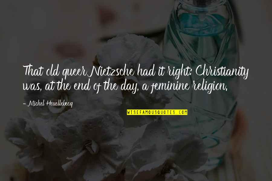 End The Day Quotes By Michel Houellebecq: That old queer Nietzsche had it right: Christianity