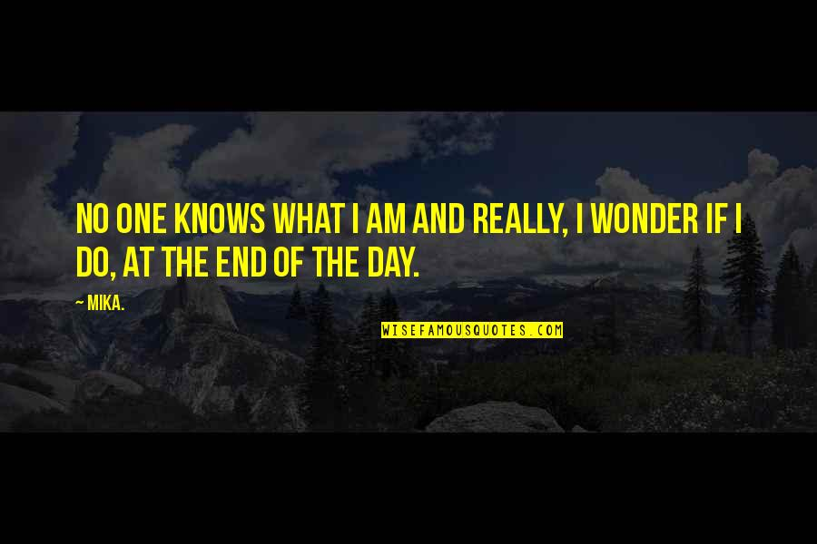 End The Day Quotes By Mika.: No one knows what I am and really,