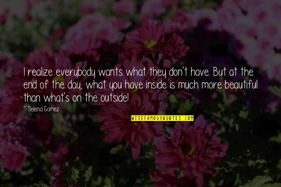 End The Day Quotes By Selena Gomez: I realize everybody wants what they don't have.