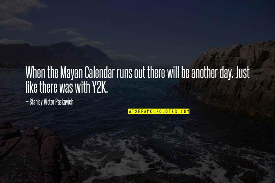 End The Day Quotes By Stanley Victor Paskavich: When the Mayan Calendar runs out there will