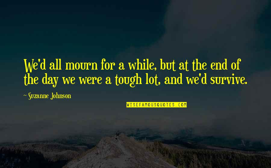 End The Day Quotes By Suzanne Johnson: We'd all mourn for a while, but at