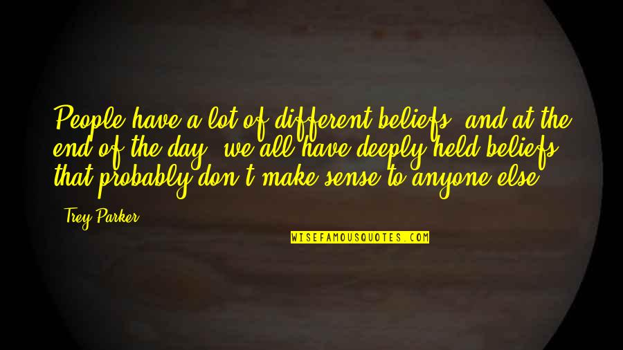End The Day Quotes By Trey Parker: People have a lot of different beliefs, and