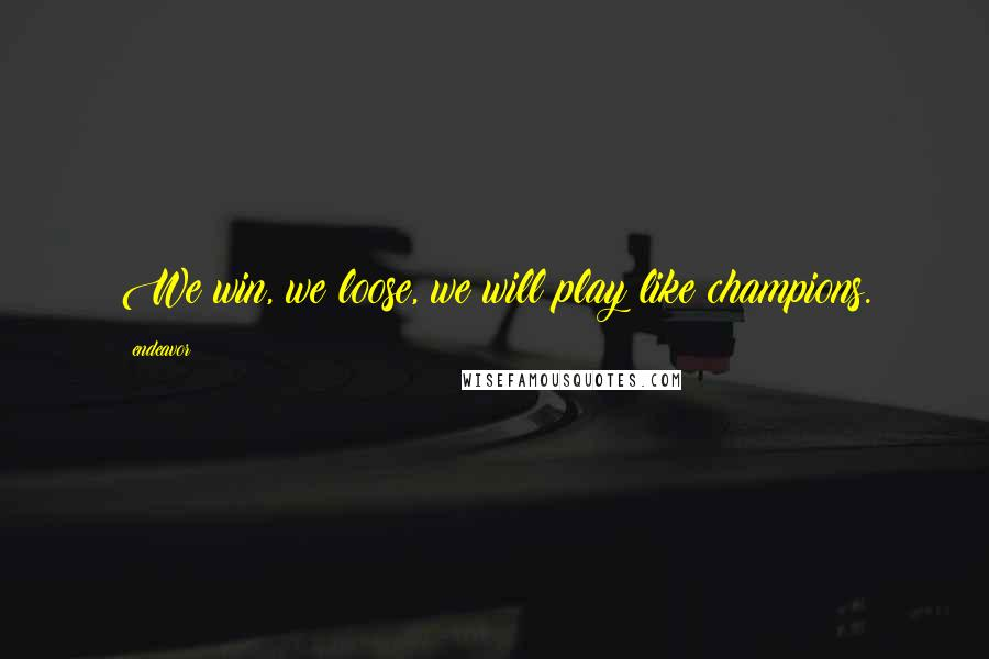 Endeavor quotes: We win, we loose, we will play like champions.