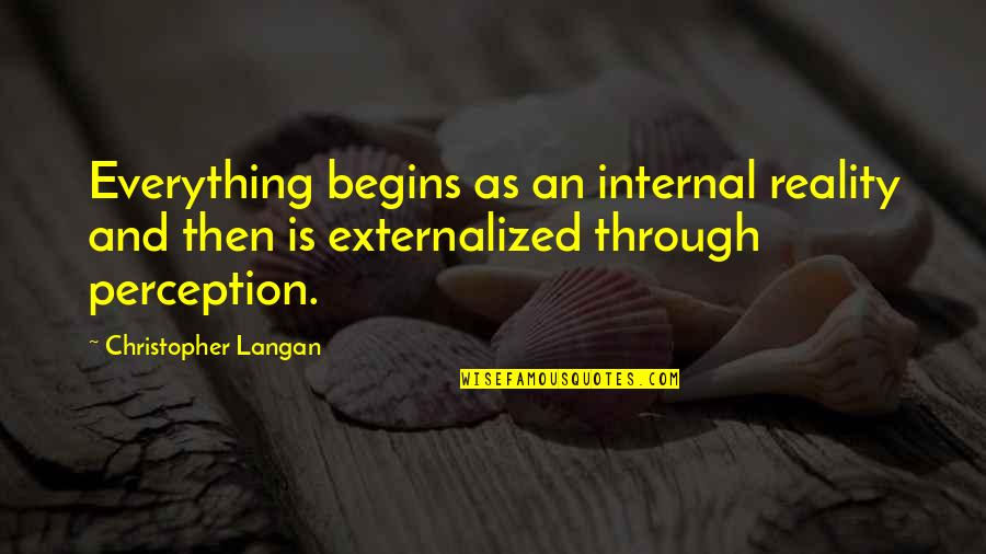 Endicott Quotes By Christopher Langan: Everything begins as an internal reality and then