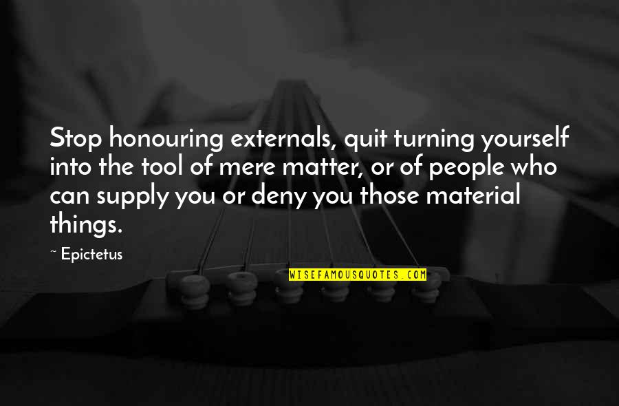 Ending Freshman Year Quotes By Epictetus: Stop honouring externals, quit turning yourself into the