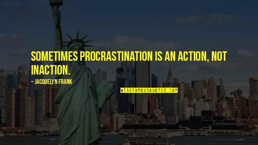 Ending Freshman Year Quotes By Jacquelyn Frank: Sometimes procrastination is an action, not inaction.