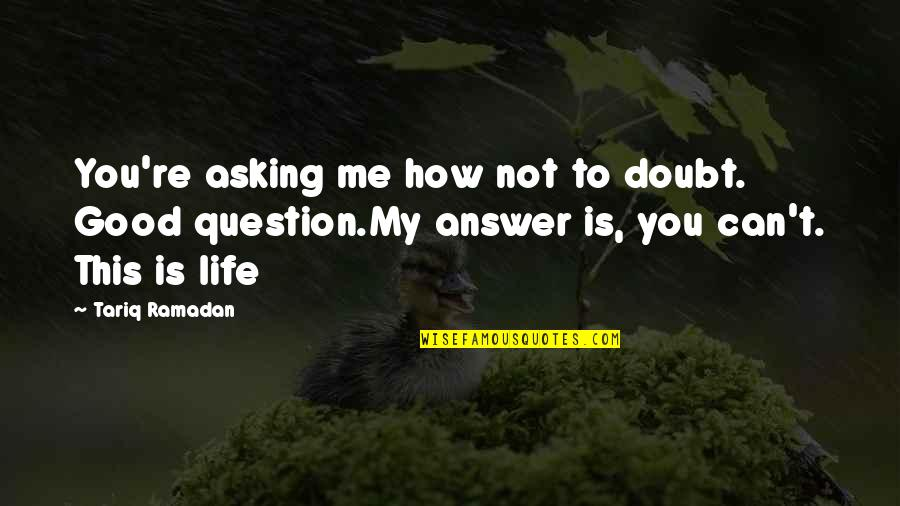 Ending Freshman Year Quotes By Tariq Ramadan: You're asking me how not to doubt. Good