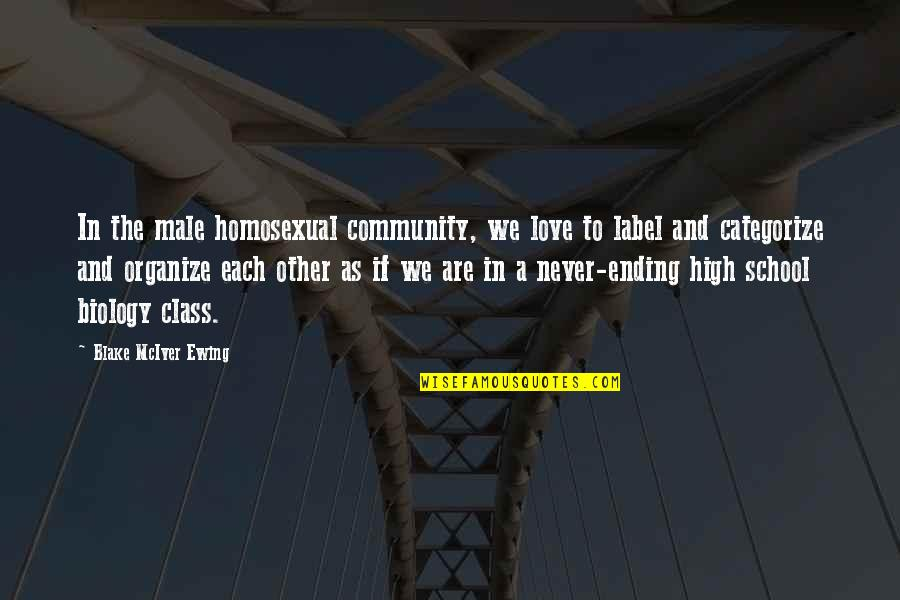 Ending School Quotes By Blake McIver Ewing: In the male homosexual community, we love to