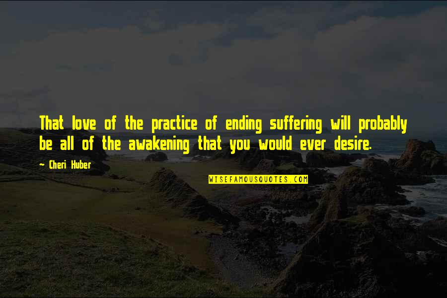 Ending Suffering Quotes By Cheri Huber: That love of the practice of ending suffering